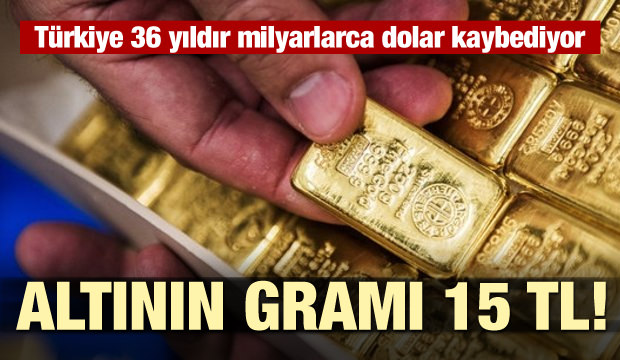 Altının gramı 15 TL! Türkiye 36 yıldır milyarlarca dolar kaybediyor