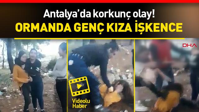 Antalya'da dehşete düşüren görüntüler! Genç kıza ormanlık alanda işkence!