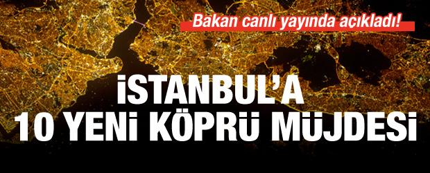 Bakan açıkladı: İstanbul'a 10 yeni köprü yapılacak