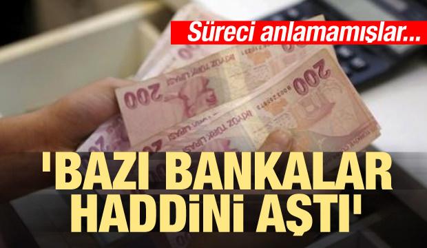 'Bazı bankalar haddini aştı'