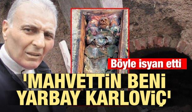 Böyle isyan etti: 'Mahvettin beni Yarbay Karloviç'