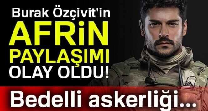 Burak Özçivit'in Afrin paylaşımı olay oldu! Bedelli askerliği...