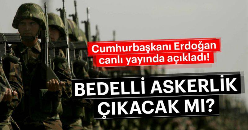 Cumhurbaşkanı Erdoğan'dan 'Bedelli Askerlik' Açıklaması!