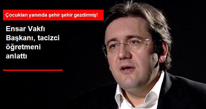 Ensar Vakfı Başkanı Tacizci Öğretmeni Anlattı!