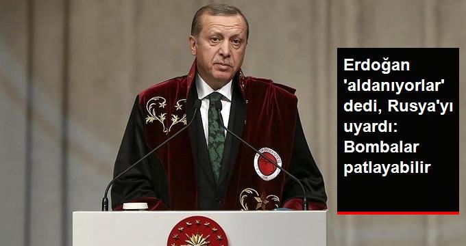 Erdoğan: Aldanıyorlar, Bombalar Rusya'da da Patlar