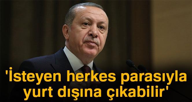 Erdoğan: 'İsteyen Herkes Parasıyla Yurt Dışına Çıkabilir'