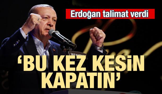 Erdoğan talimat verdi: 'Bu kez kesin kapatın'