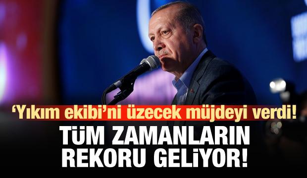 Erdoğan: Tüm zamanların rekoru geliyor!