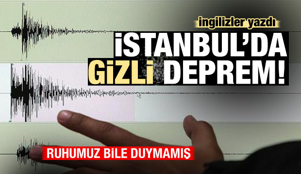 İngilizler yazdı: İstanbul'da gizli deprem! Ruhumuz bile duymamış