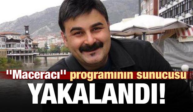 'Maceracı' programının sunucusu yakalandı!