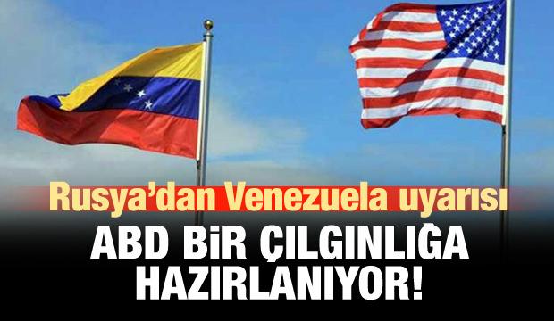 Rusya: ABD Venezuela'da bir çılgınlığa hazırlanıyor!