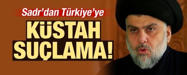 Sadr'dan Türkiye'ye küstah suçlama!