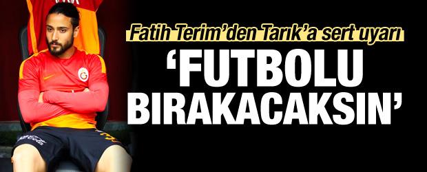 Terim'den Tarık'a 'Futbolu bırakacaksın'