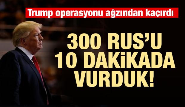 Trump operasyonu ağzından kaçırdı! Rusları vurduk