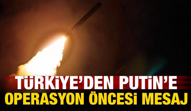 Türkiye'den Putin'e operasyon öncesi mesaj
