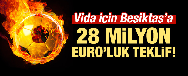 Vida için Beşiktaş'a 28 milyon Euro!