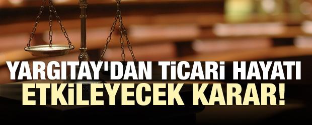 Yargıtay'dan ticari hayatı etkileyecek karar!