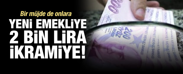 Yeni emekliye de 2 bin lira ikramiye!