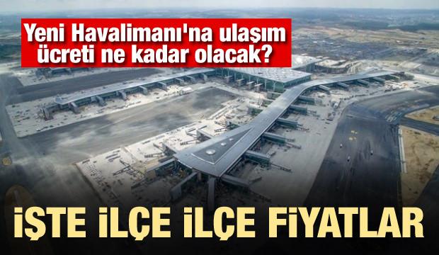 Yeni Havalimanı'na ulaşım ücreti ne kadar olacak? İşte ilçe ilçe fiyatlar
