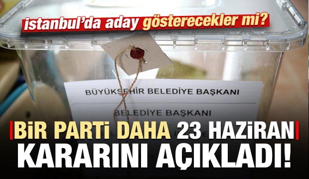Bir parti daha İstanbul kararını açıkladı! Aday gösterecekler mi?
