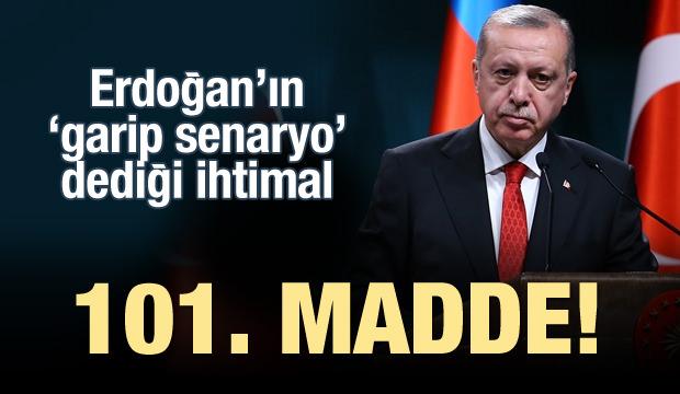 Erdoğan'ın 'garip senaryo' dediği ihtimal: 101. madde