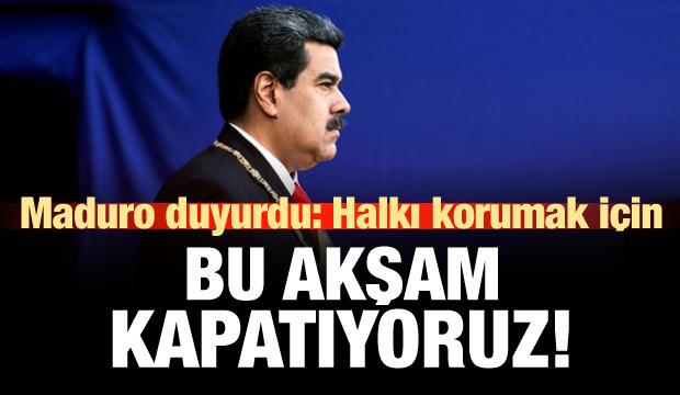 Maduro duyurdu: Halkı korumak için bu akşam kapatıyoruz!