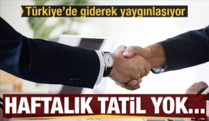 Türkiye'de giderek yaygınlaşıyor! Hafta tatili yok...