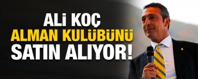 Ali Koç Alman kulübünü satın alıyor!