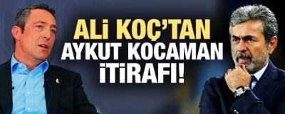 Ali Koç'tan Aykut Kocaman itirafı!