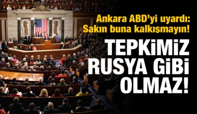 Ankara ABD'yi uyardı: Tepkimiz Rusya gibi olmaz!