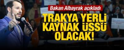 Bakan Albayrak: Trakya yerli kaynak üssü olacak