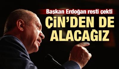 Başkan Erdoğan resti çekti: Çin'den de alacağız