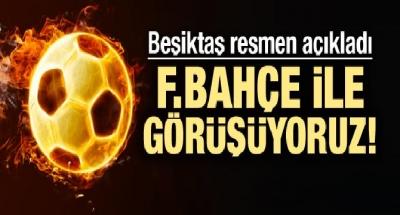 Beşiktaş'tan açıklama! F.Bahçe'yle görüşüyoruz