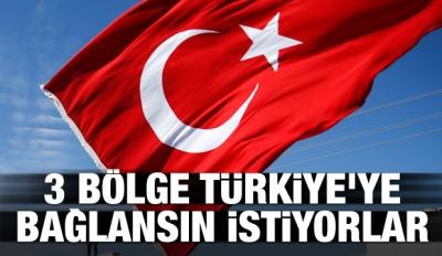 Bu 3 bölge Türkiye'ye bağlansın istiyorlar
