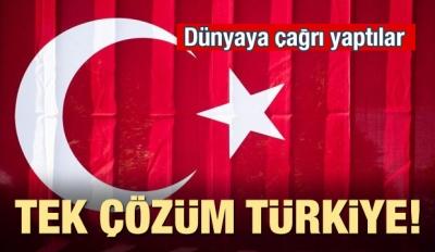 Dünyaya çağrı yaptılar! Tek çözüm Türkiye