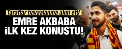 Emre Akbaba ilk kez konuştu!