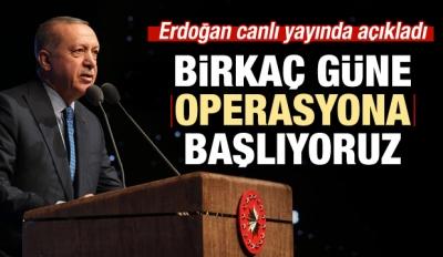 Erdoğan: Birkaç Güne Operasyona Başlıyoruz!