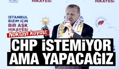 Erdoğan: CHP istemiyor ama yapacağız!