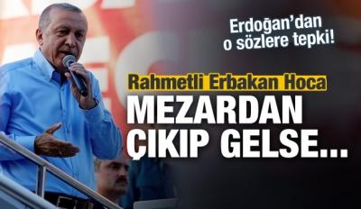 Erdoğan: Erbakan hoca mezardan çıkıp gelse...
