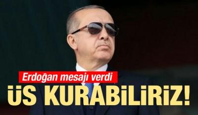 Erdoğan Mesajı Verdi! Üs Kurabiliriz
