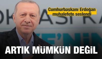 Erdoğan muhalefete seslendi: Artık mümkün değil