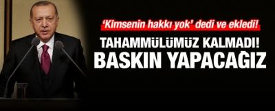 Erdoğan: Tahammülümüz kalmadı, baskın yapacağız