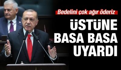 Erdoğan uyardı: Bedelini ağır öderiz!