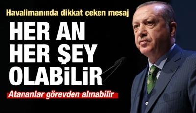 Erdoğan'dan kritik mesaj: Her an her şey olabilir!