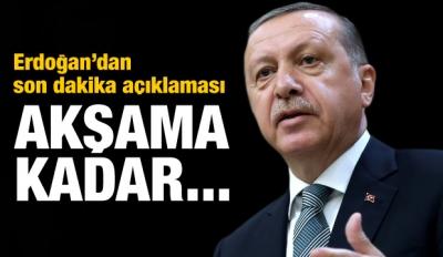 Erdoğan'dan son dakika açıklaması! Akşama kadar...