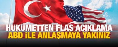 Flaş açıklama: ABD ile anlaşmaya yakınız