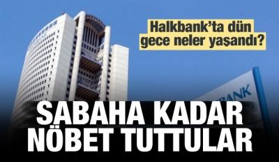 Halkbank'ta dün gece neler yaşandı?
