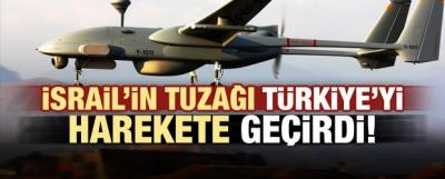 İsrail'in tuzağı Türkiye'yi harekete geçirdi!