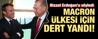 Macron ülkesi için Erdoğan'a dert yandı!
