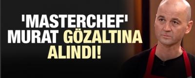 'MasterChef' Murat gözaltına alındı!
